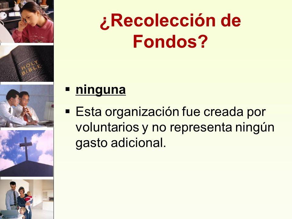 ¿Recolección de Fondos? ninguna Esta organización fue creada por voluntarios y no representa ningún gasto adicional.