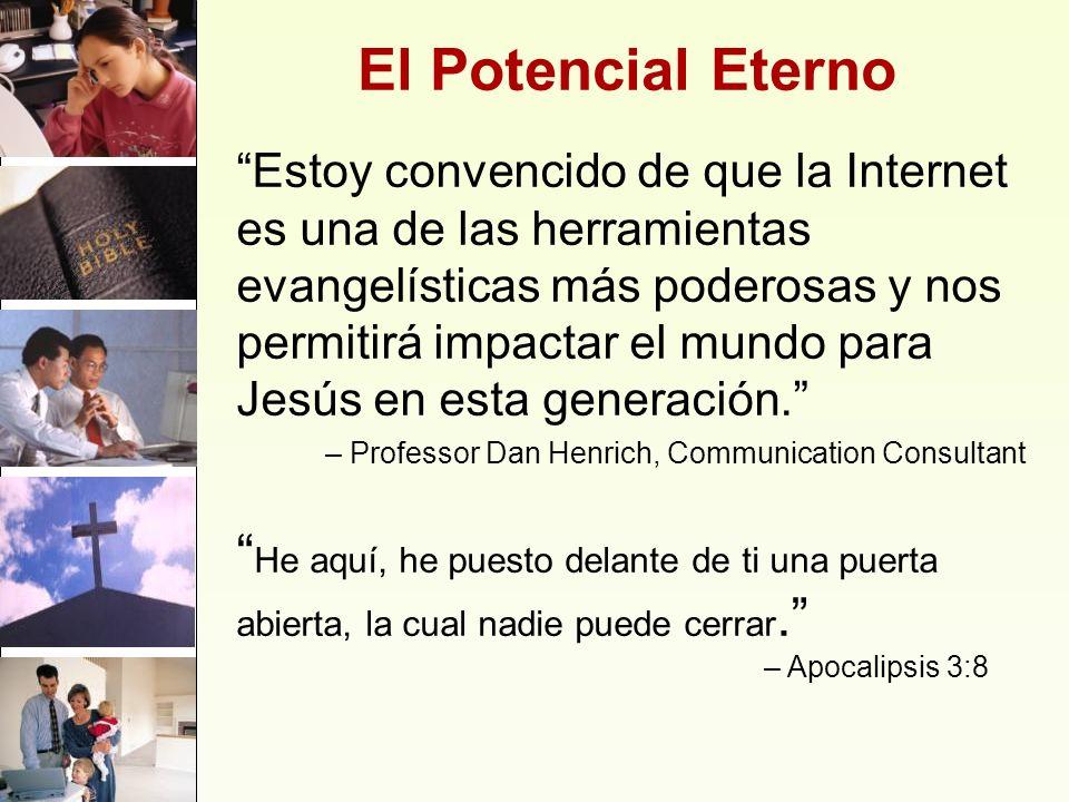 El Potencial Eterno Estoy convencido de que la Internet es una de las herramientas evangelísticas más poderosas y nos permitirá impactar el mundo para