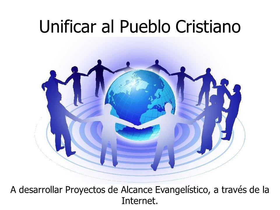 Unificar al Pueblo Cristiano A desarrollar Proyectos de Alcance Evangelístico, a través de la Internet.