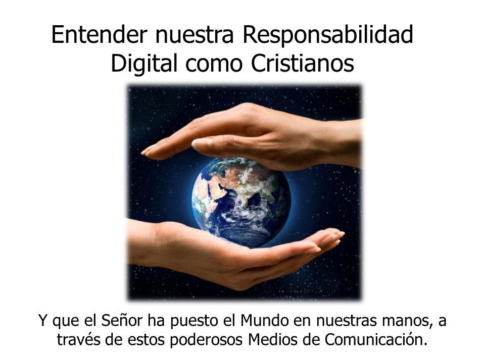 Entender nuestra Responsabilidad Digital como Cristianos Y que el Señor ha puesto el Mundo en nuestras manos, a través de estos poderosos Medios de Co