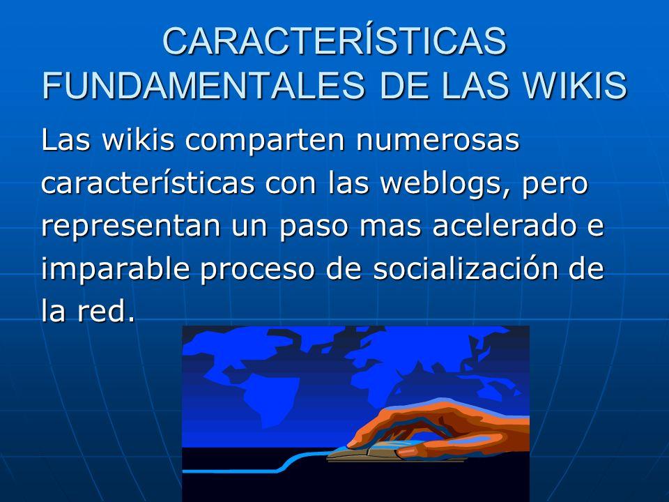 CARACTERÍSTICAS FUNDAMENTALES DE LAS WIKIS Las wikis comparten numerosas características con las weblogs, pero representan un paso mas acelerado e imp