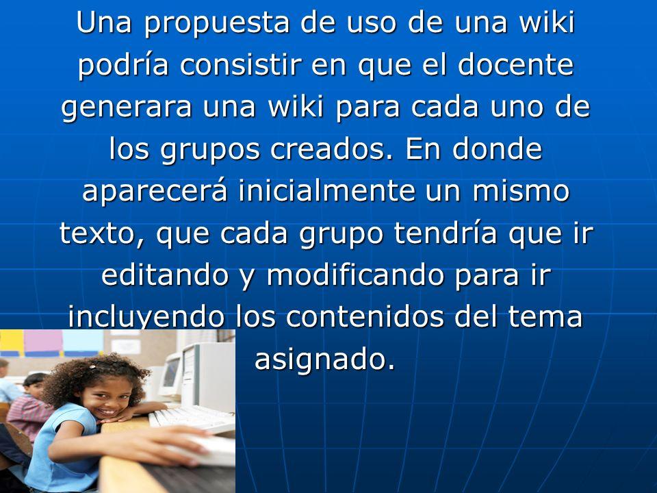 Una propuesta de uso de una wiki podría consistir en que el docente generara una wiki para cada uno de los grupos creados. En donde aparecerá inicialm