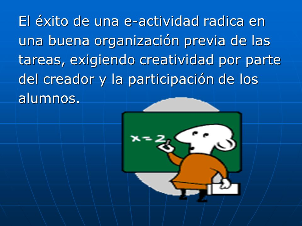 El éxito de una e-actividad radica en una buena organización previa de las tareas, exigiendo creatividad por parte del creador y la participación de l