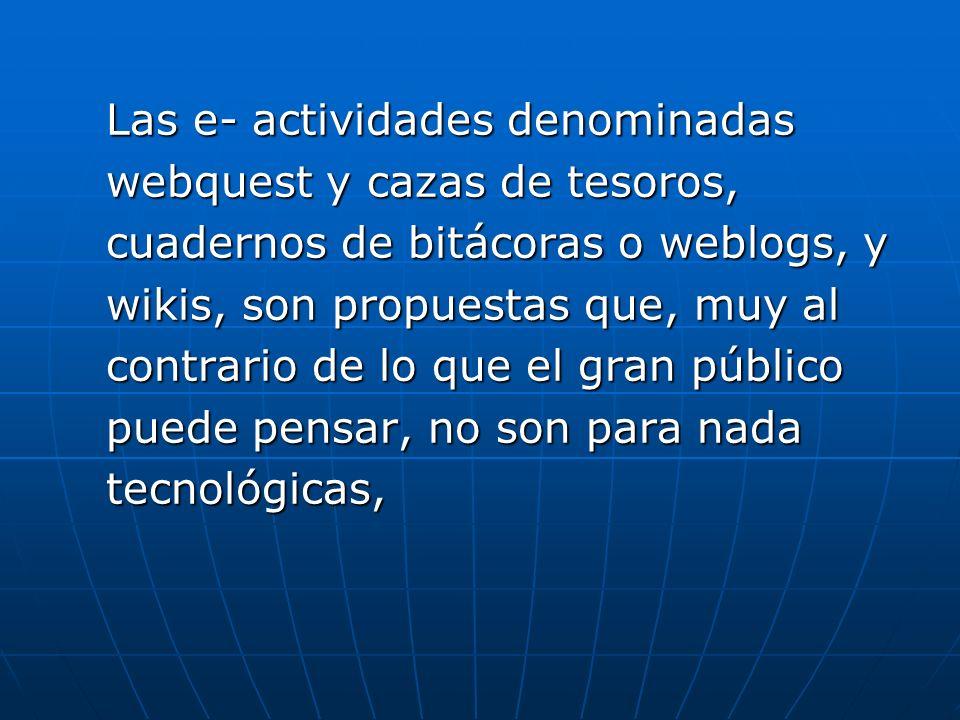 Las e- actividades denominadas webquest y cazas de tesoros, cuadernos de bitácoras o weblogs, y wikis, son propuestas que, muy al contrario de lo que