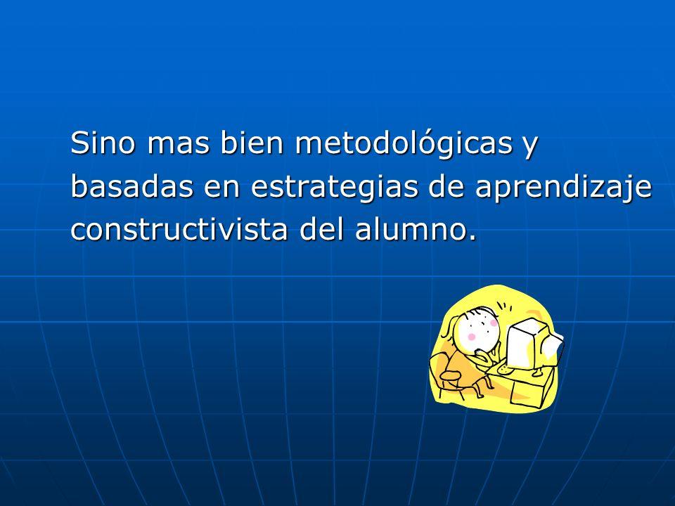 Sino mas bien metodológicas y basadas en estrategias de aprendizaje constructivista del alumno.