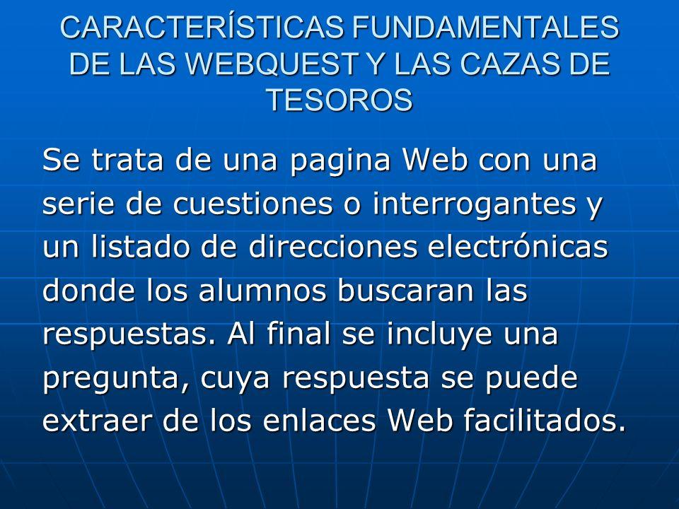CARACTERÍSTICAS FUNDAMENTALES DE LAS WEBQUEST Y LAS CAZAS DE TESOROS Se trata de una pagina Web con una serie de cuestiones o interrogantes y un lista