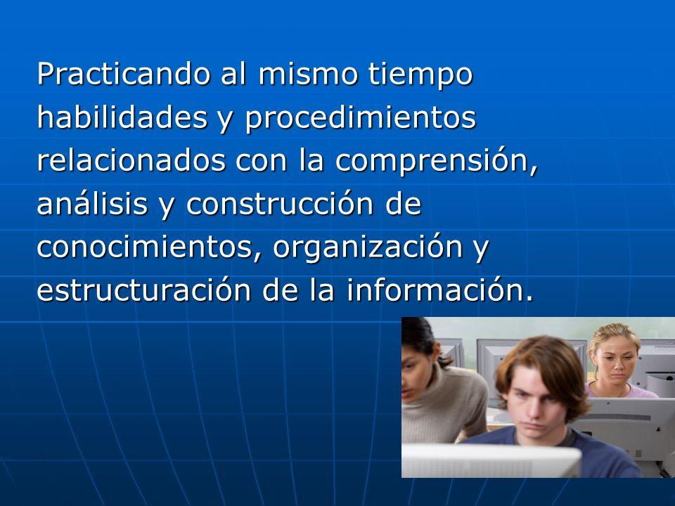 Practicando al mismo tiempo habilidades y procedimientos relacionados con la comprensión, análisis y construcción de conocimientos, organización y est