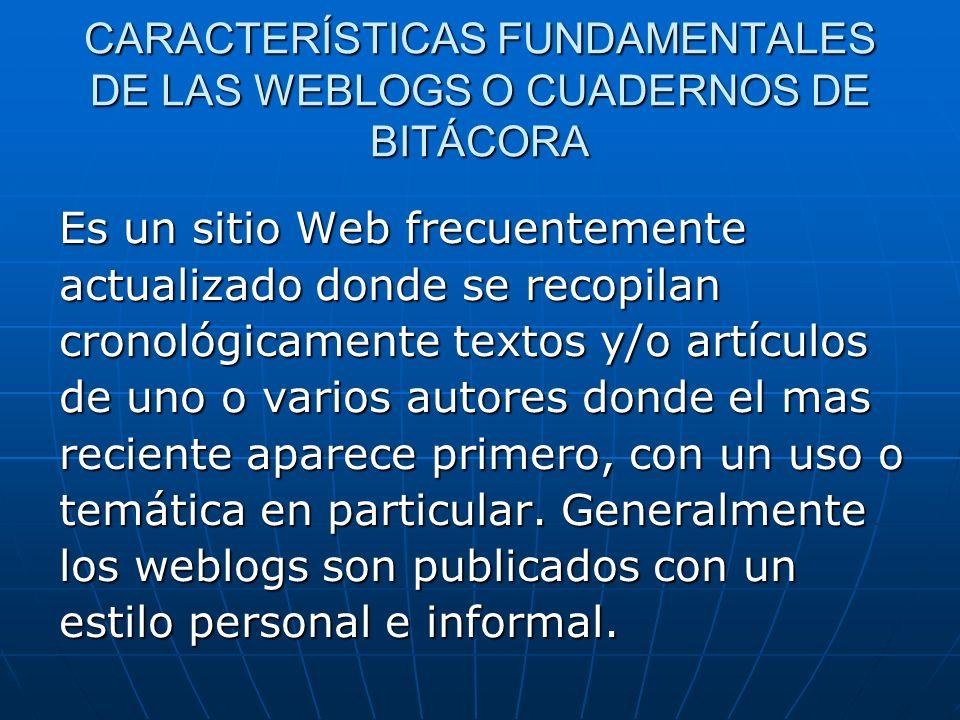 CARACTERÍSTICAS FUNDAMENTALES DE LAS WEBLOGS O CUADERNOS DE BITÁCORA Es un sitio Web frecuentemente actualizado donde se recopilan cronológicamente te
