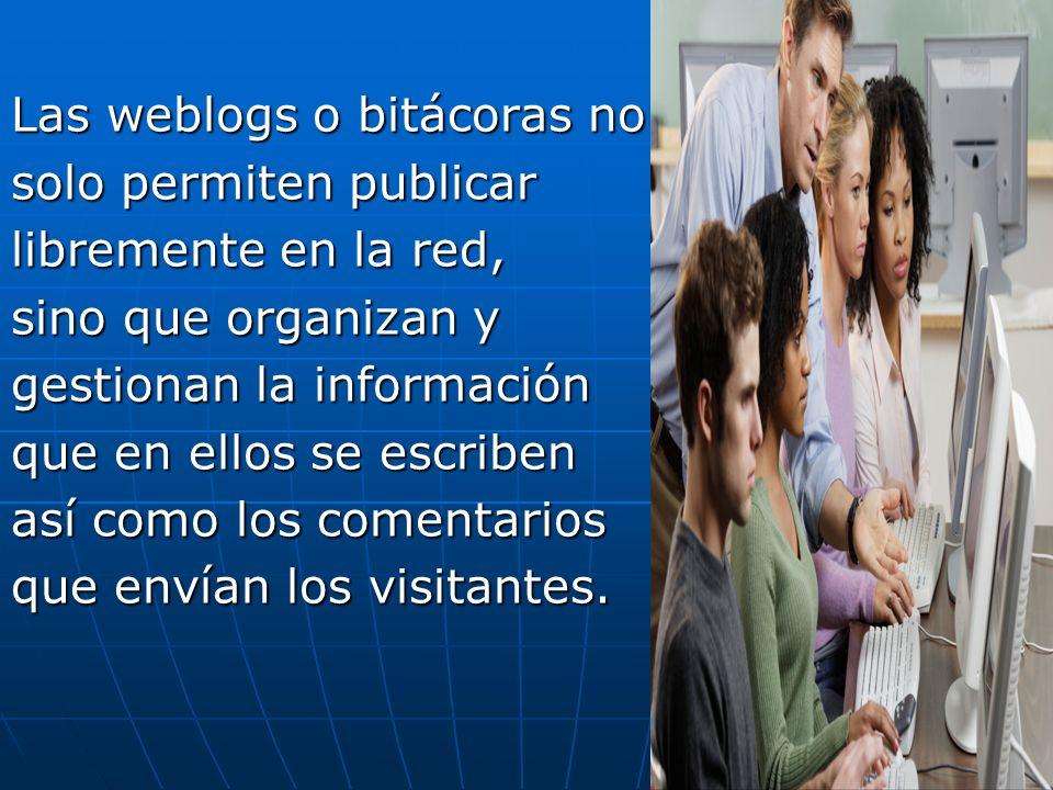 Las weblogs o bitácoras no solo permiten publicar libremente en la red, sino que organizan y gestionan la información que en ellos se escriben así com
