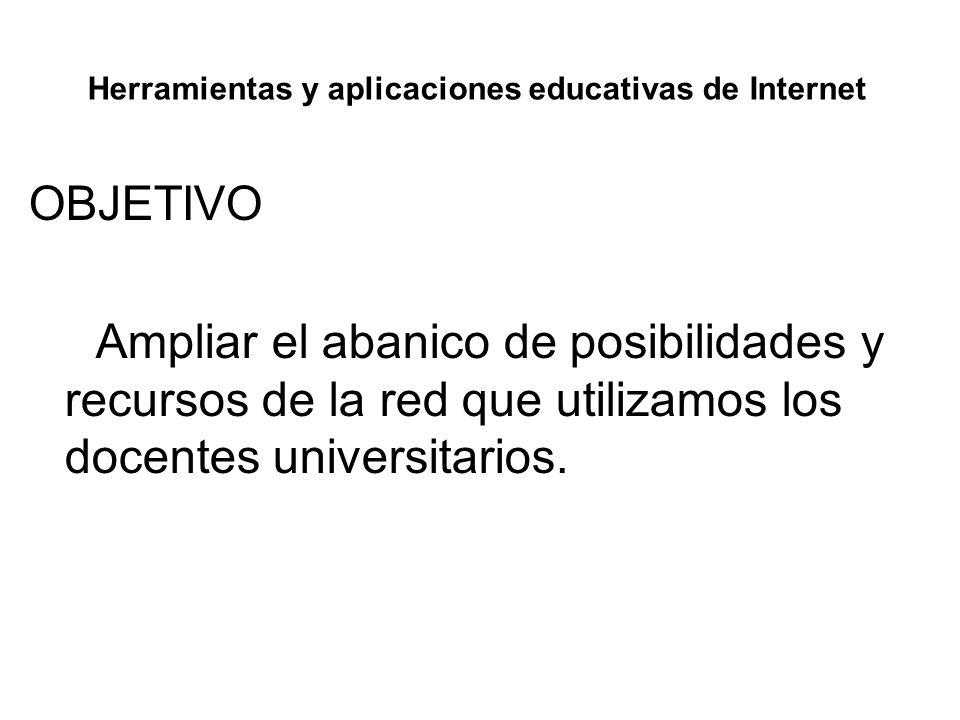 Herramientas y aplicaciones educativas de Internet OBJETIVO Ampliar el abanico de posibilidades y recursos de la red que utilizamos los docentes unive