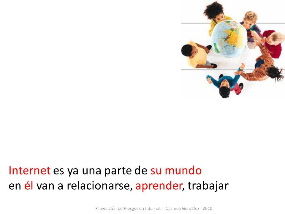Internet es ya una parte de su mundo en él van a relacionarse, aprender, trabajar Prevención de Riesgos en Internet - Carmen González - 2010