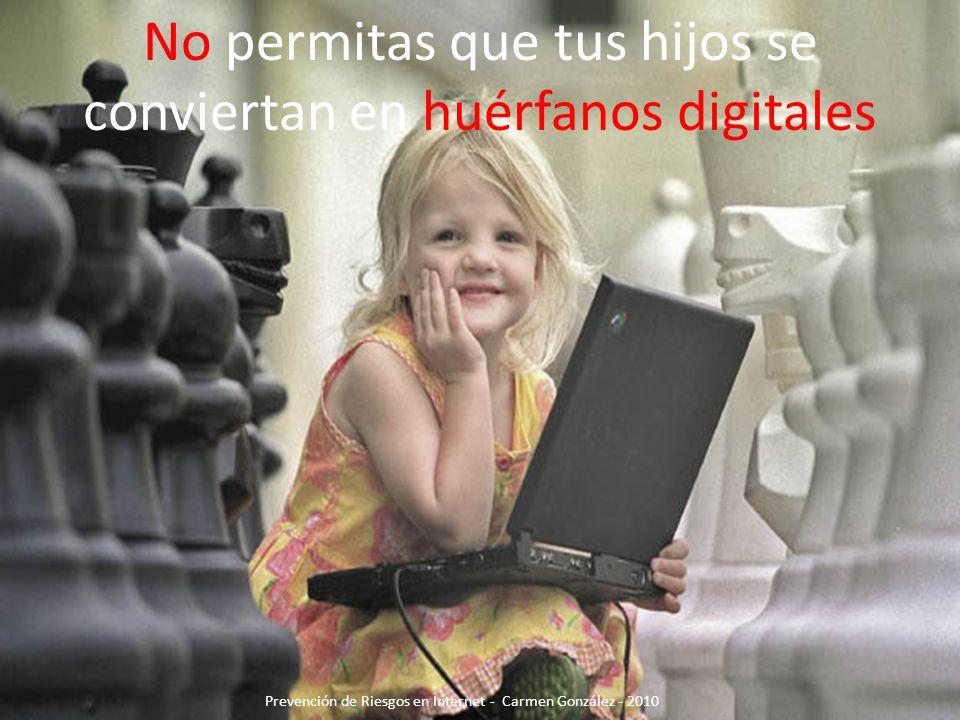 No permitas que tus hijos se conviertan en huérfanos digitales Prevención de Riesgos en Internet - Carmen González - 2010