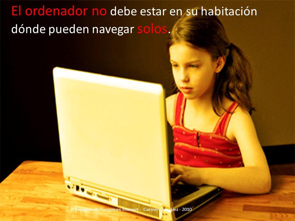 El ordenador no debe estar en su habitación dónde pueden navegar solos. Prevención de Riesgos en Internet - Carmen González - 2010