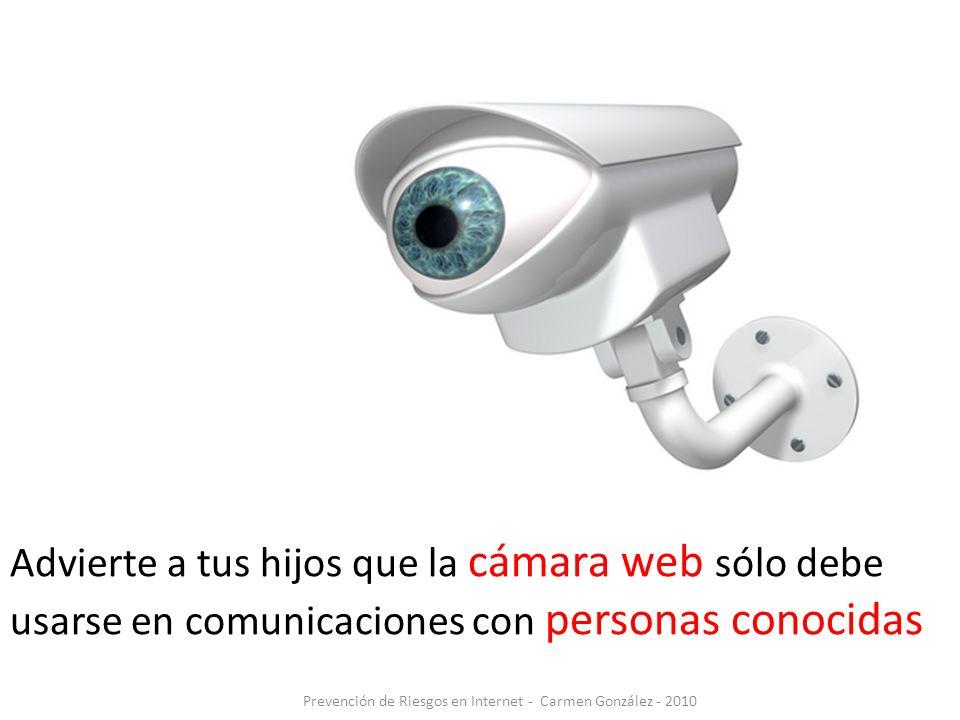 Advierte a tus hijos que la cámara web sólo debe usarse en comunicaciones con personas conocidas Prevención de Riesgos en Internet - Carmen González -