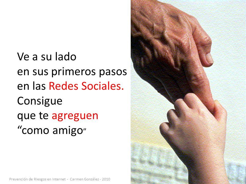 Prevención de Riesgos en Internet - Carmen González - 2010 Ve a su lado en sus primeros pasos en las Redes Sociales. Consigue que te agreguen como ami