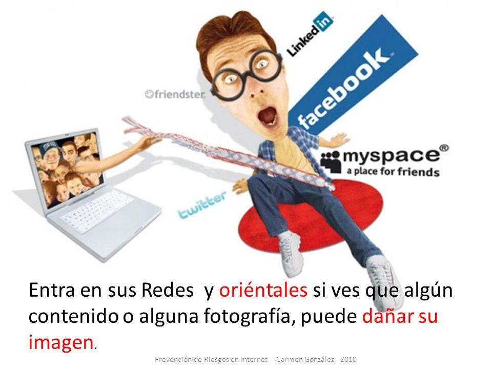 Prevención de Riesgos en Internet - Carmen González - 2010 Entra en sus Redes y oriéntales si ves que algún contenido o alguna fotografía, puede dañar