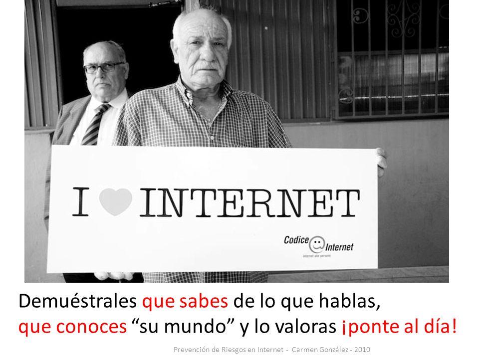 Prevención de Riesgos en Internet - Carmen González - 2010 Demuéstrales que sabes de lo que hablas, que conoces su mundo y lo valoras ¡ponte al día!