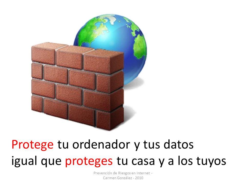 Prevención de Riesgos en Internet - Carmen González - 2010 Protege tu ordenador y tus datos igual que proteges tu casa y a los tuyos