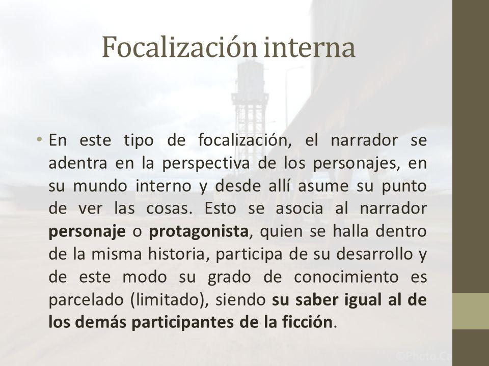 Focalización interna En este tipo de focalización, el narrador se adentra en la perspectiva de los personajes, en su mundo interno y desde allí asume