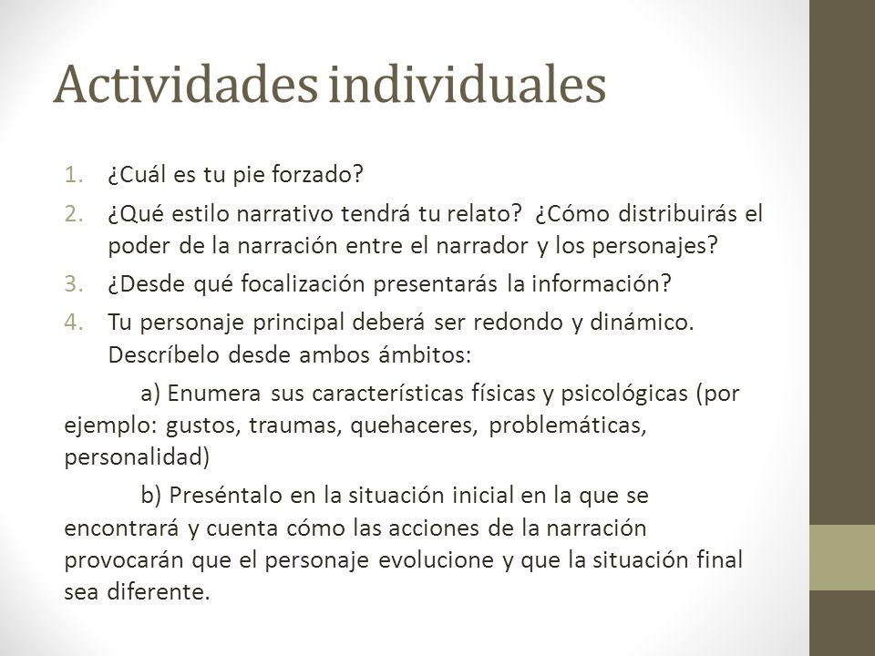 Actividades individuales 1.¿Cuál es tu pie forzado? 2.¿Qué estilo narrativo tendrá tu relato? ¿Cómo distribuirás el poder de la narración entre el nar