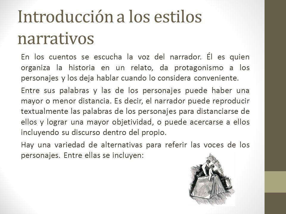 Introducción a los estilos narrativos En los cuentos se escucha la voz del narrador. Él es quien organiza la historia en un relato, da protagonismo a