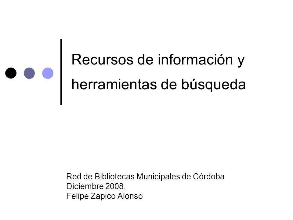 Recursos de información y herramientas de búsqueda Red de Bibliotecas Municipales de Córdoba Diciembre 2008. Felipe Zapico Alonso