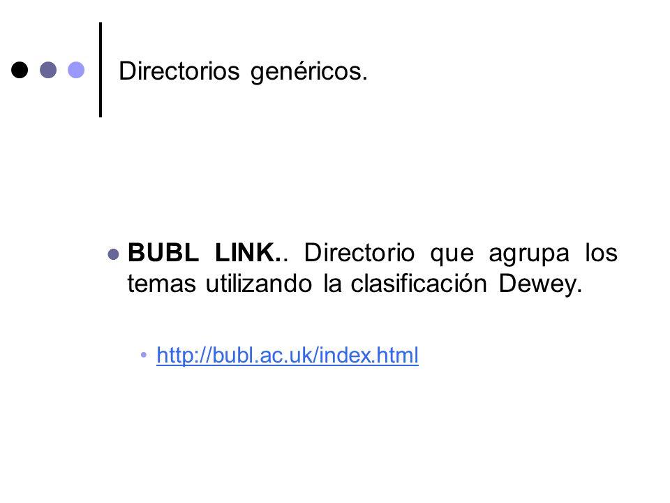 Directorios genéricos. BUBL LINK.. Directorio que agrupa los temas utilizando la clasificación Dewey. http://bubl.ac.uk/index.html