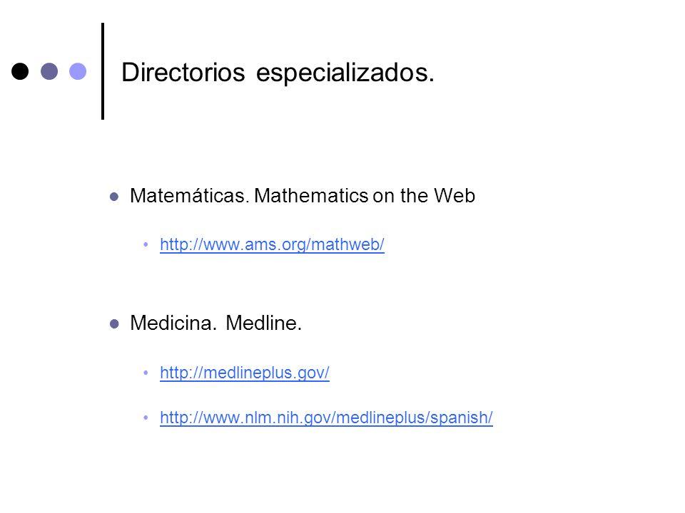 Directorios especializados. Matemáticas. Mathematics on the Web http://www.ams.org/mathweb/ Medicina. Medline. http://medlineplus.gov/ http://www.nlm.