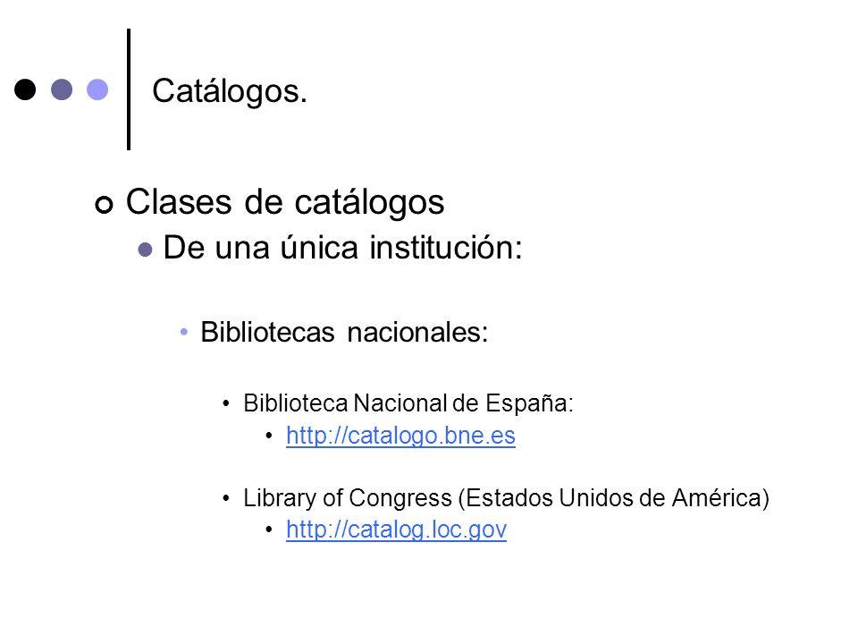 Catálogos. Clases de catálogos De una única institución: Bibliotecas nacionales: Biblioteca Nacional de España: http://catalogo.bne.es Library of Cong