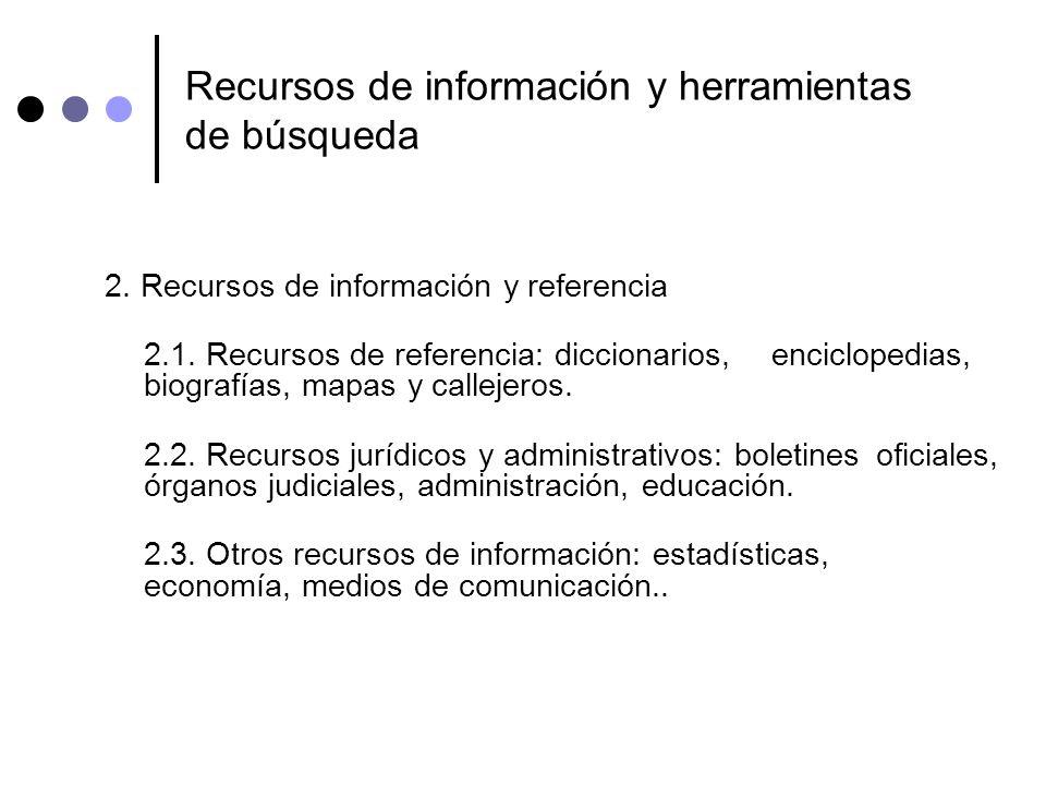 Recursos de información y herramientas de búsqueda 2. Recursos de información y referencia 2.1. Recursos de referencia: diccionarios, enciclopedias, b