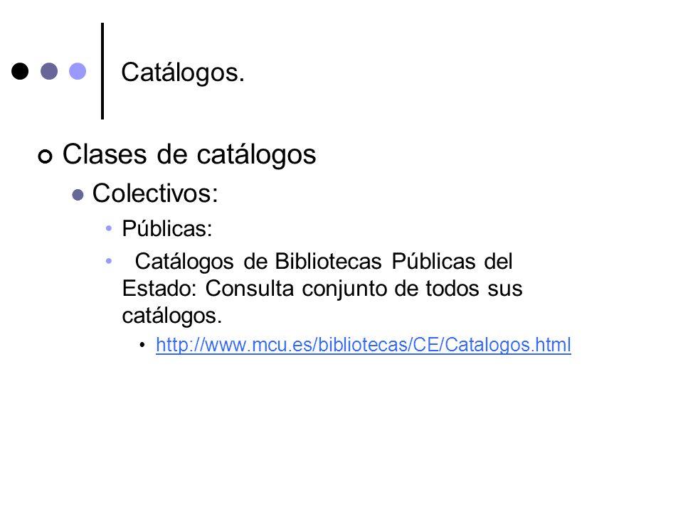 Catálogos. Clases de catálogos Colectivos: Públicas: Catálogos de Bibliotecas Públicas del Estado: Consulta conjunto de todos sus catálogos. http://ww