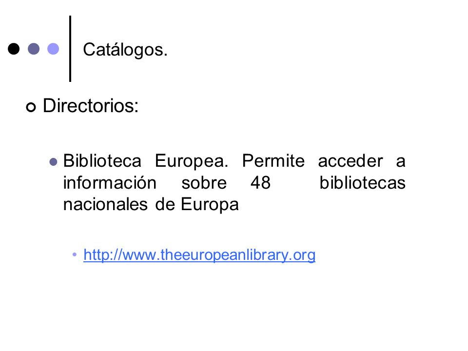 Catálogos. Directorios: Biblioteca Europea. Permite acceder a información sobre 48 bibliotecas nacionales de Europa http://www.theeuropeanlibrary.org