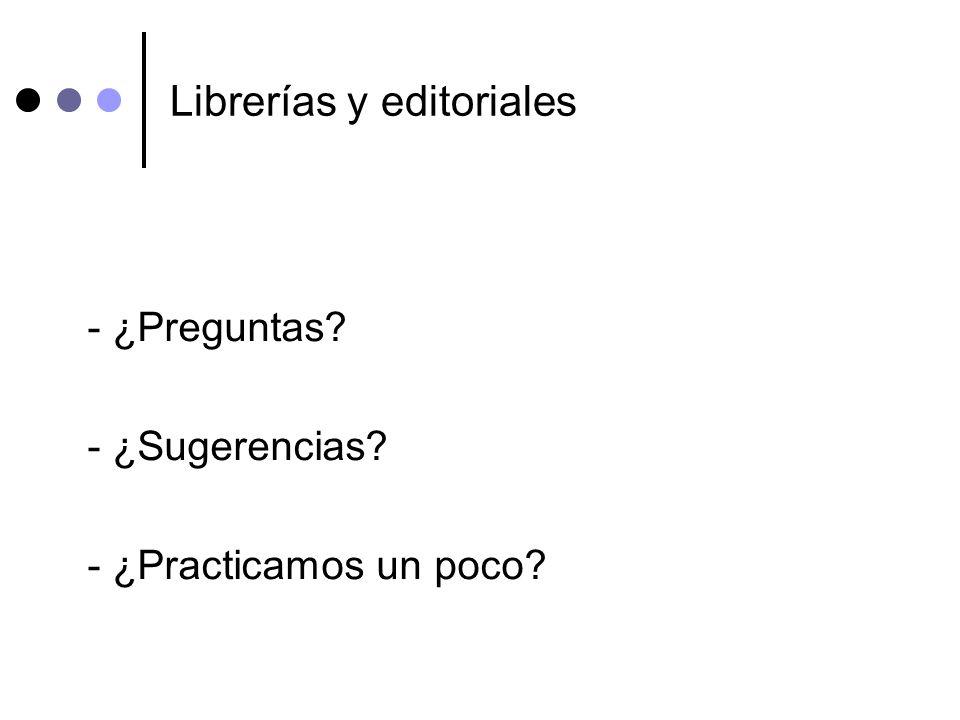 Librerías y editoriales - ¿Preguntas? - ¿Sugerencias? - ¿Practicamos un poco?