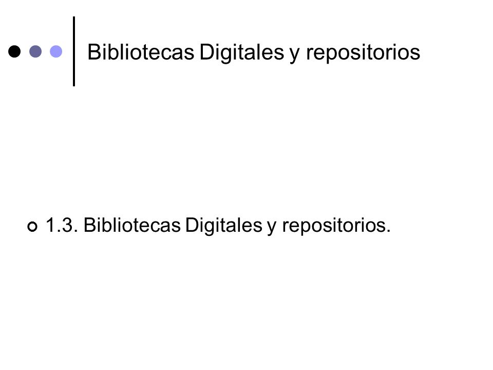 Bibliotecas Digitales y repositorios 1.3. Bibliotecas Digitales y repositorios.