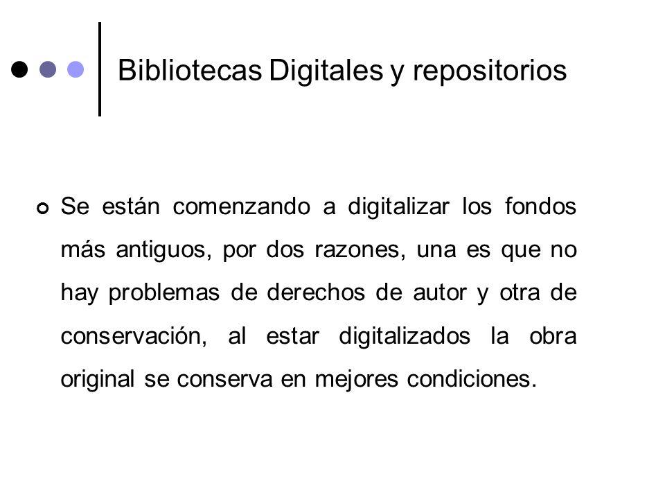 Bibliotecas Digitales y repositorios Se están comenzando a digitalizar los fondos más antiguos, por dos razones, una es que no hay problemas de derech