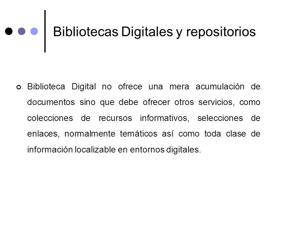 Bibliotecas Digitales y repositorios Biblioteca Digital no ofrece una mera acumulación de documentos sino que debe ofrecer otros servicios, como colec