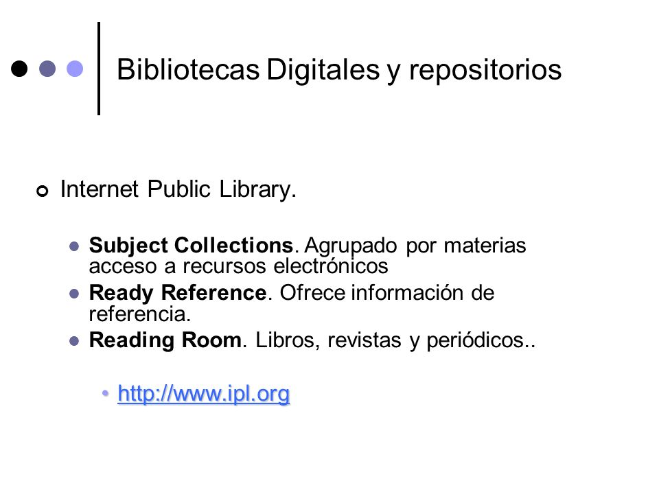Bibliotecas Digitales y repositorios Internet Public Library. Subject Collections. Agrupado por materias acceso a recursos electrónicos Ready Referenc