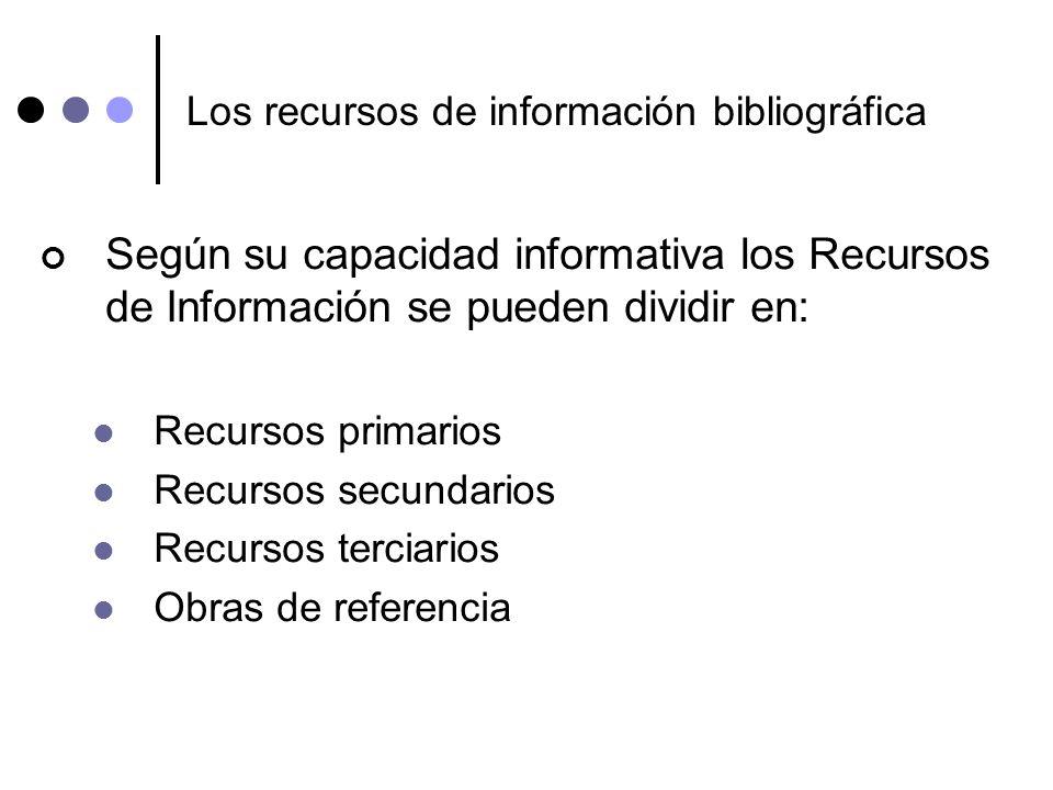 Los recursos de información bibliográfica Según su capacidad informativa los Recursos de Información se pueden dividir en: Recursos primarios Recursos