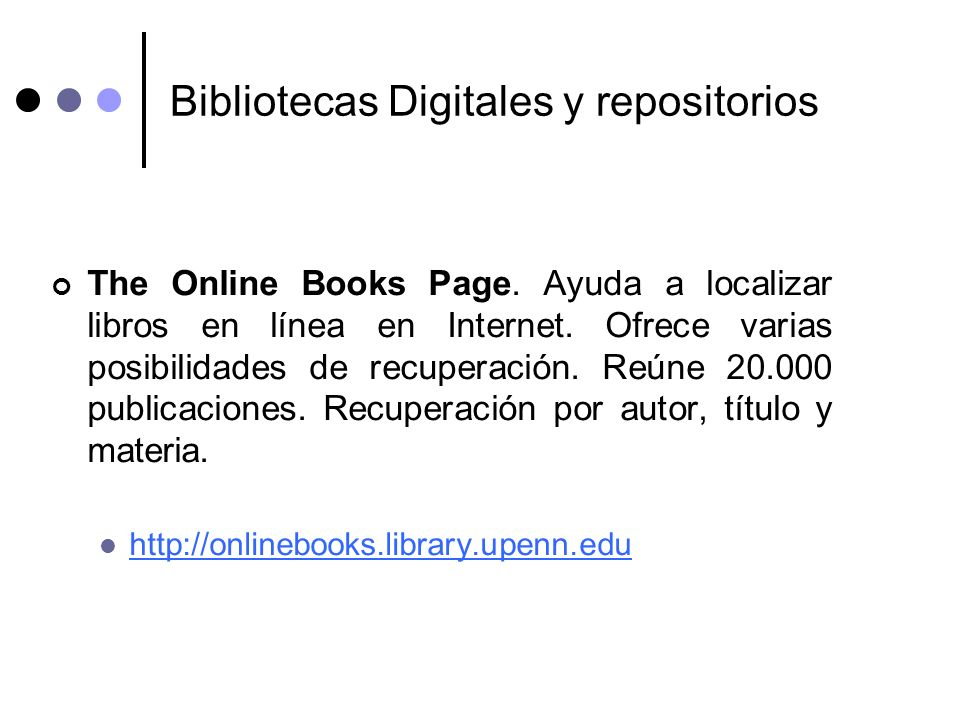 Bibliotecas Digitales y repositorios The Online Books Page. Ayuda a localizar libros en línea en Internet. Ofrece varias posibilidades de recuperación