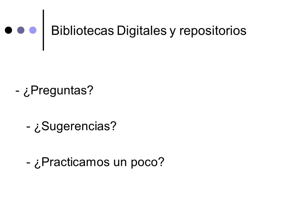 Bibliotecas Digitales y repositorios - ¿Preguntas? - ¿Sugerencias? - ¿Practicamos un poco?
