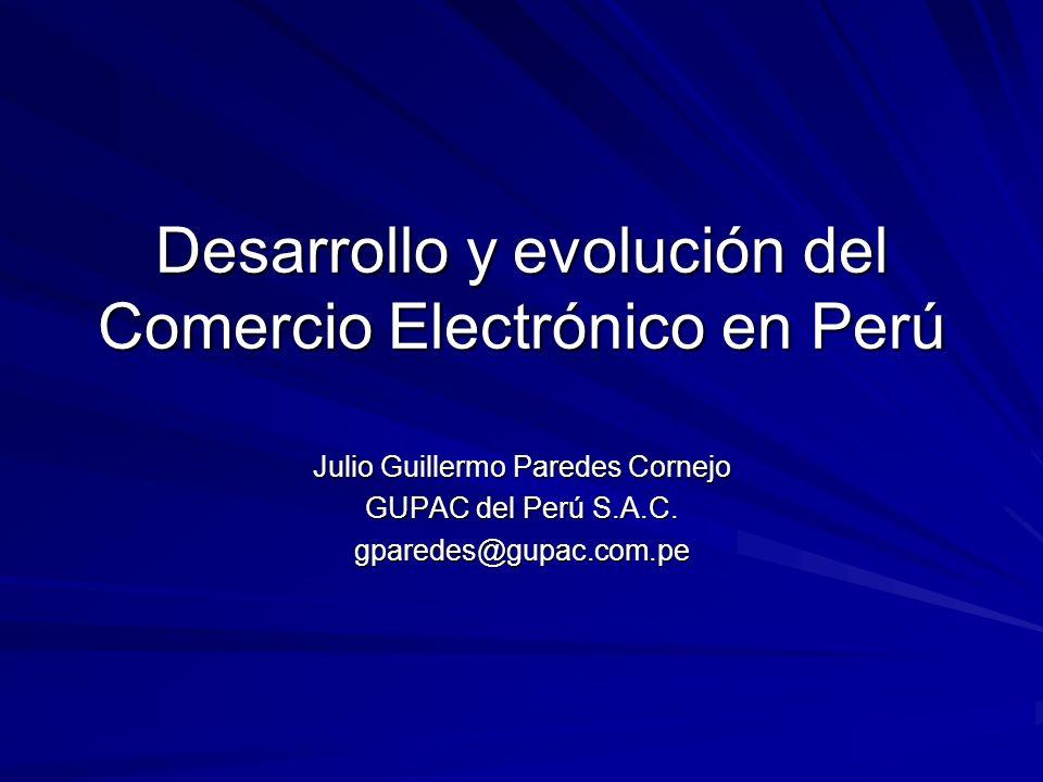 Desarrollo y evolución del Comercio Electrónico en Perú Julio Guillermo Paredes Cornejo GUPAC del Perú S.A.C. gparedes@gupac.com.pe