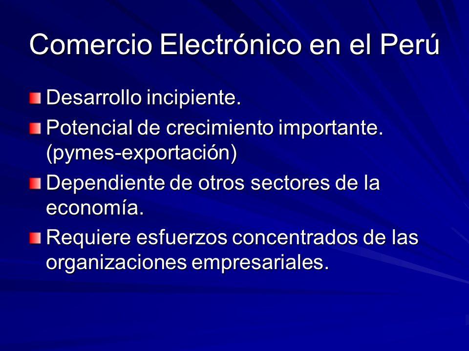 Comercio Electrónico en el Perú Desarrollo incipiente. Potencial de crecimiento importante. (pymes-exportación) Dependiente de otros sectores de la ec