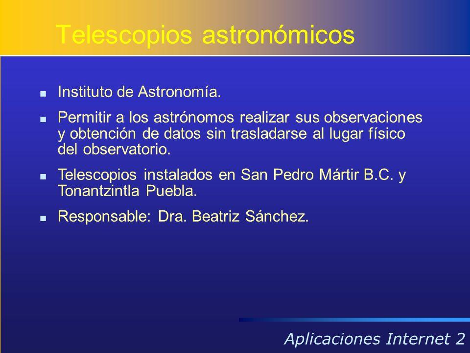 Aplicaciones Internet 2 Instituto de Astronomía. Permitir a los astrónomos realizar sus observaciones y obtención de datos sin trasladarse al lugar fí