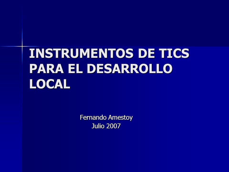INSTRUMENTOS DE TICS PARA EL DESARROLLO LOCAL Fernando Amestoy Julio 2007