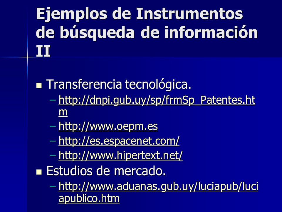 Ejemplos de Instrumentos de búsqueda de información III Fuentes de financiamiento para proyectos CyT Fuentes de financiamiento para proyectos CyT –www.pdt.gub.uy www.pdt.gub.uy –www.pacpymes.gub.uy www.pacpymes.gub.uy Inversiones Inversiones –http://www.bevsa.com.uy/ppal.html http://www.bevsa.com.uy/ppal.html –http://www.iec.csic.es/criptonomicon/co mercio/bolsae.html http://www.iec.csic.es/criptonomicon/co mercio/bolsae.htmlhttp://www.iec.csic.es/criptonomicon/co mercio/bolsae.html