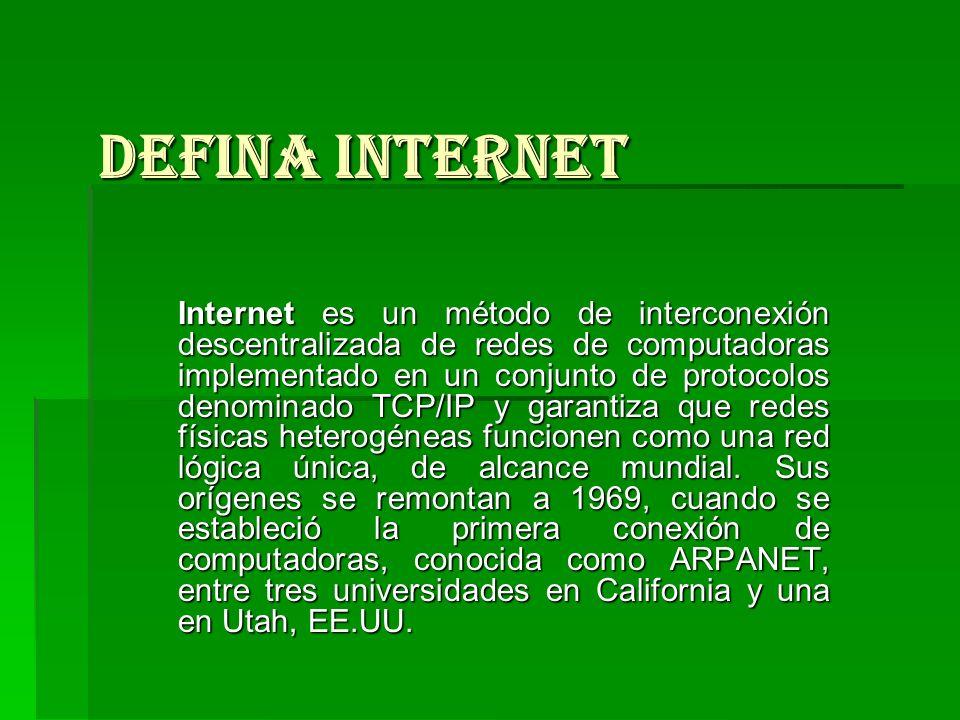 Defina Internet Internet es un método de interconexión descentralizada de redes de computadoras implementado en un conjunto de protocolos denominado T