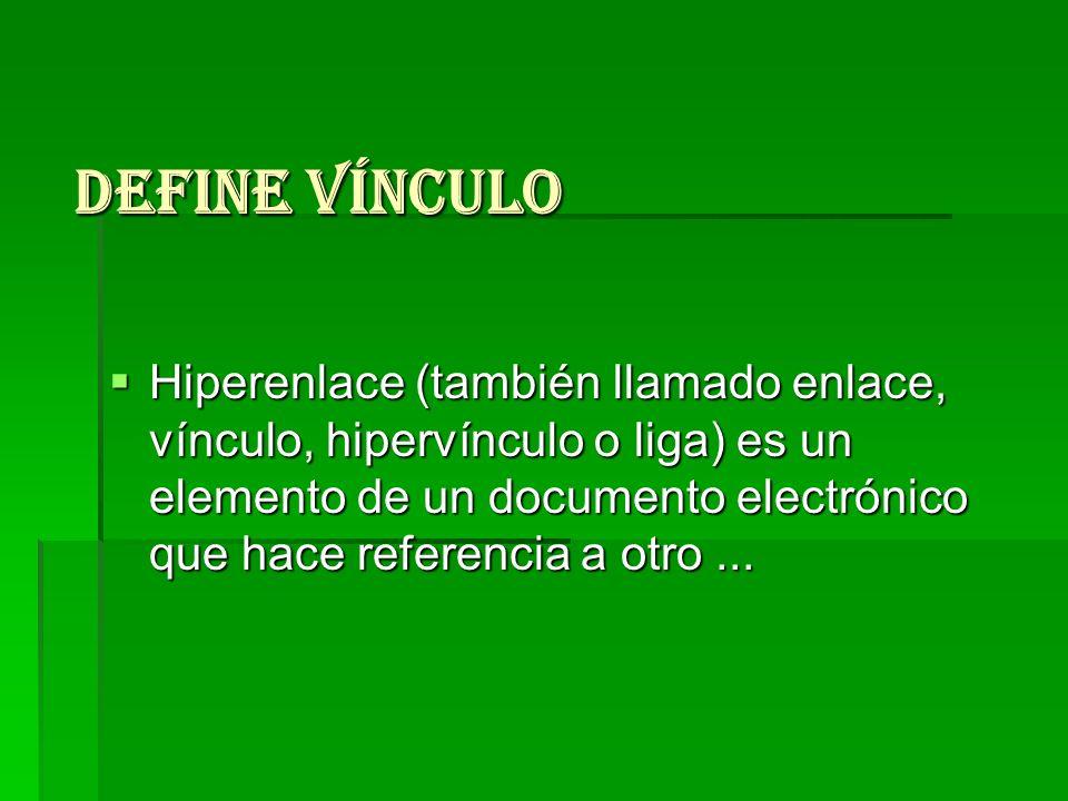 Define vínculo Hiperenlace (también llamado enlace, vínculo, hipervínculo o liga) es un elemento de un documento electrónico que hace referencia a otr