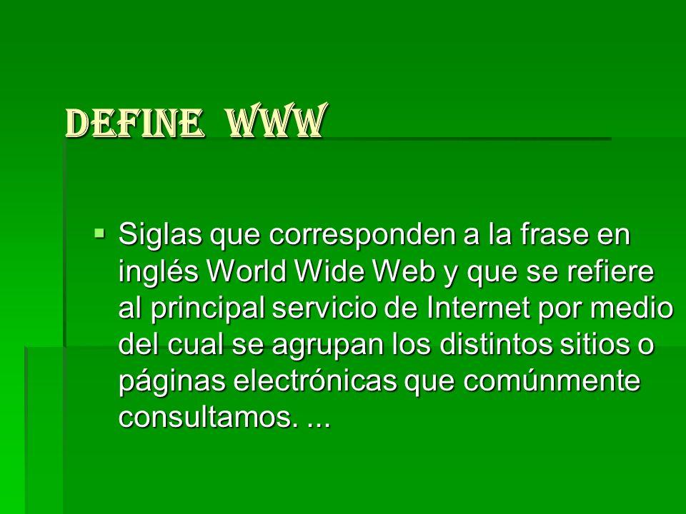 Define WWW Siglas que corresponden a la frase en inglés World Wide Web y que se refiere al principal servicio de Internet por medio del cual se agrupa