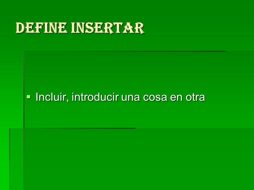 Define insertar Incluir, introducir una cosa en otra Incluir, introducir una cosa en otra