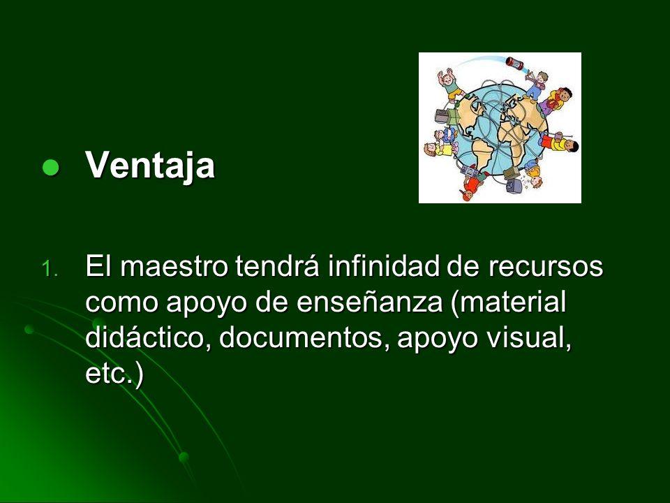 Ventaja Ventaja 1. El maestro tendrá infinidad de recursos como apoyo de enseñanza (material didáctico, documentos, apoyo visual, etc.)